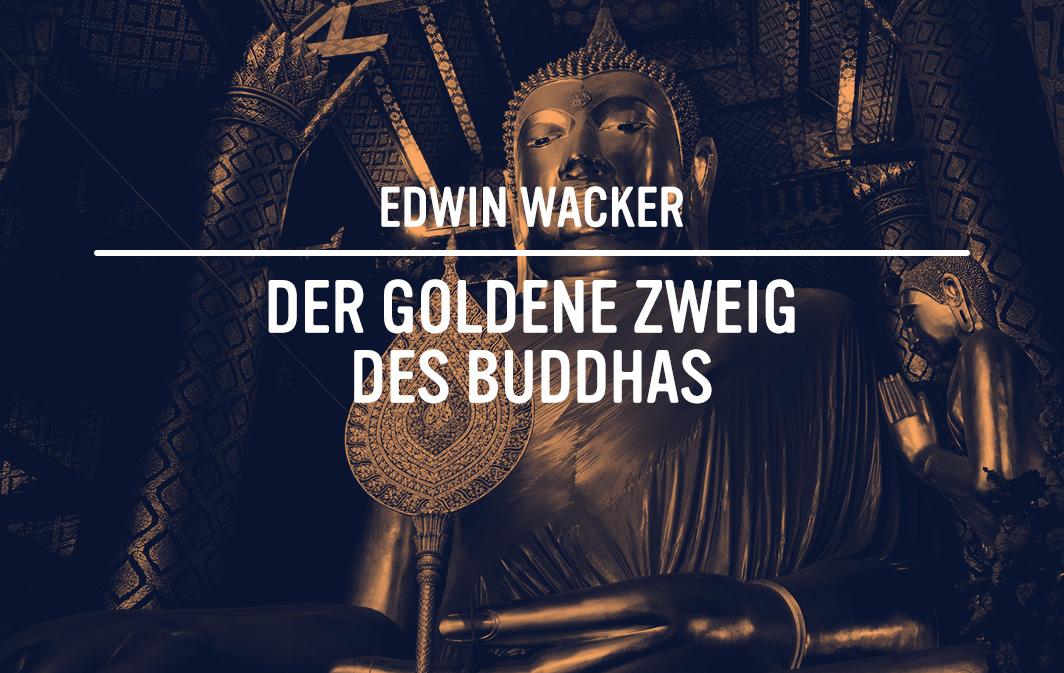 Edwin Wacker: Der goldene Zweig des Buddhas